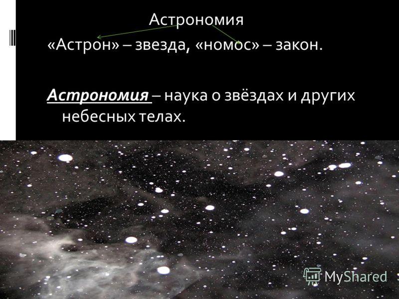 Астрономия «Астрон» – звезда, «номос» – закон. Астрономия – наука о звёздах и других небесных телах.