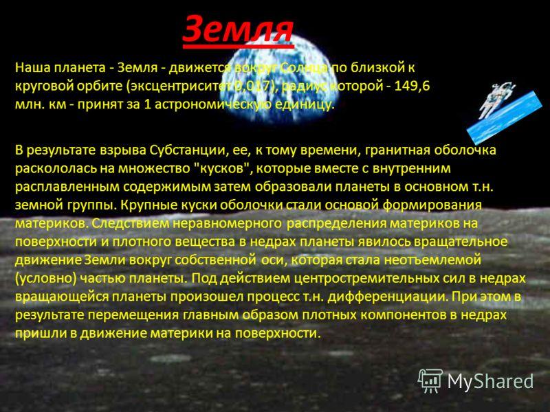 Наша планета - Земля - движется вокруг Солнца по близкой к круговой орбите (эксцентриситет 0,017), радиус которой - 149,6 млн. км - принят за 1 астрономическую единицу. Земля В результате взрыва Субстанции, ее, к тому времени, гранитная оболочка раск
