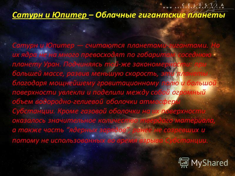 Сатурн и Юпитер – Облачные гигантские планеты Сатурн и Юпитер считаются планетами-гигантами. Но их ядра не на много превосходят по габаритам соседнюю планету Уран. Подчиняясь той-же закономерности: при большей массе, развив меньшую скорость, эти план