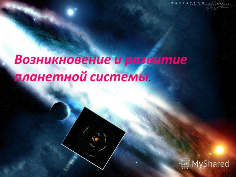 Возникновение и развитие планетной системы.