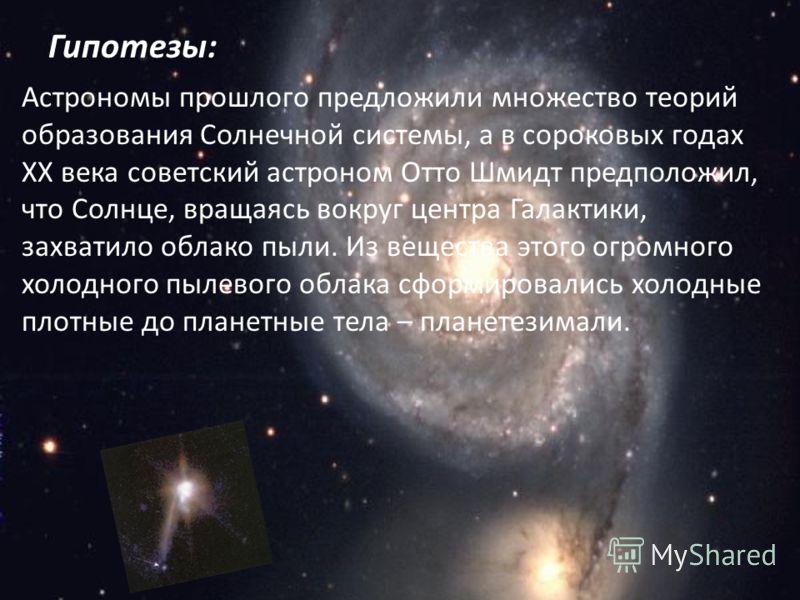 Астрономы прошлого предложили множество теорий образования Солнечной системы, а в сороковых годах ХХ века советский астроном Отто Шмидт предположил, что Солнце, вращаясь вокруг центра Галактики, захватило облако пыли. Из вещества этого огромного холо