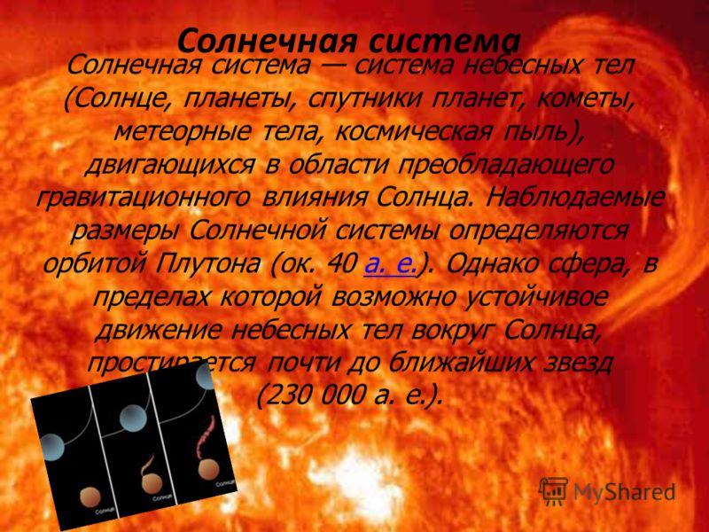 Солнечная система система небесных тел (Солнце, планеты, спутники планет, кометы, метеорные тела, космическая пыль), двигающихся в области преобладающего гравитационного влияния Солнца. Наблюдаемые размеры Солнечной системы определяются орбитой Плуто