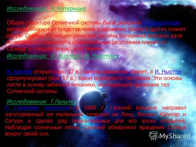 Исследования: Н.Коперника Общая структура Солнечной системы была раскрыта Н. Коперником который обосновал представление о движение Земли и других планет вокруг Солнца. Гелиоцентрическая система Коперника впервые дала возможность определить относитель