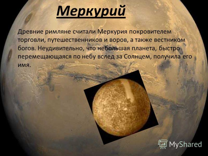 Меркурий Древние римляне считали Меркурия покровителем торговли, путешественников и воров, а также вестником богов. Неудивительно, что небольшая планета, быстро перемещающаяся по небу вслед за Солнцем, получила его имя.