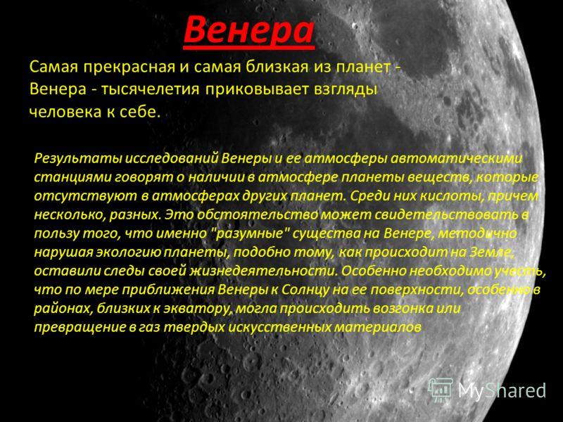 Венера Самая прекрасная и самая близкая из планет - Венера - тысячелетия приковывает взгляды человека к себе. Результаты исследований Венеры и ее атмосферы автоматическими станциями говорят о наличии в атмосфере планеты веществ, которые отсутствуют в