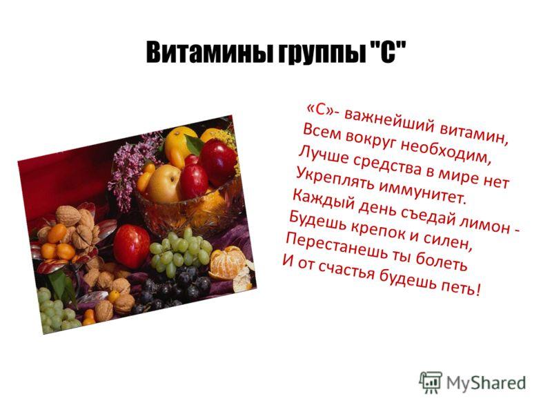 Витамины группы С «С»- важнейший витамин, Всем вокруг необходим, Лучше средства в мире нет Укреплять иммунитет. Каждый день съедай лимон - Будешь крепок и силен, Перестанешь ты болеть И от счастья будешь петь!