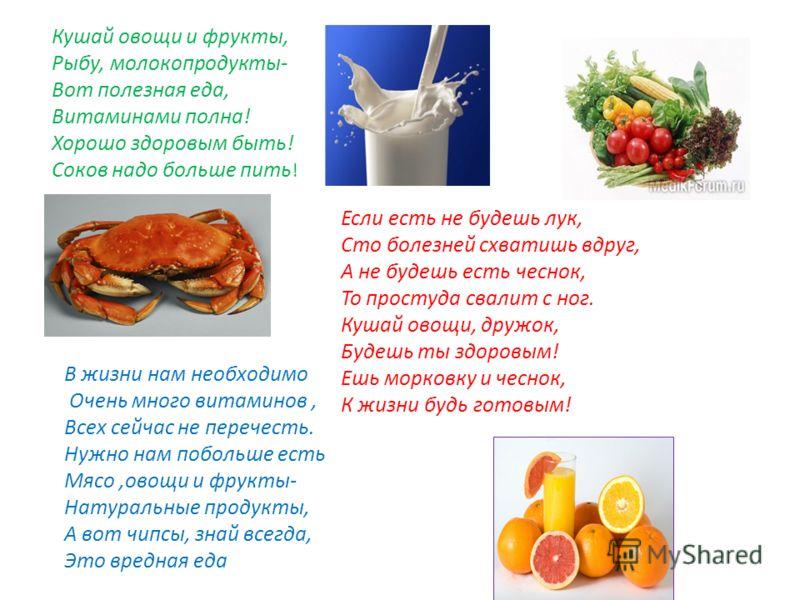Кушай овощи и фрукты, Рыбу, молокопродукты- Вот полезная еда, Витаминами полна! Хорошо здоровым быть! Соков надо больше пить ! В жизни нам необходимо Очень много витаминов, Всех сейчас не перечесть. Нужно нам побольше есть Мясо,овощи и фрукты- Натура