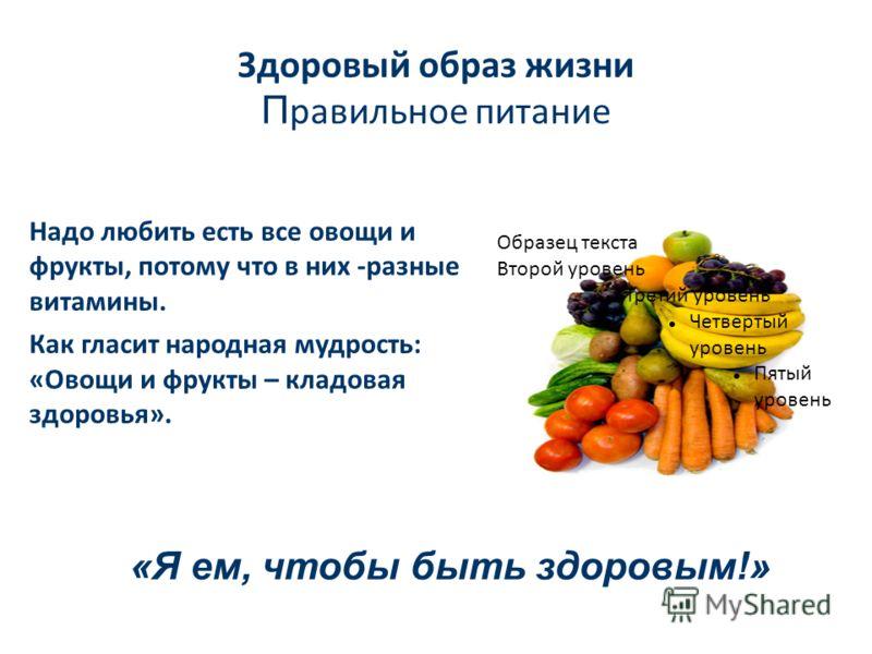 Здоровый образ жизни П равильное питание Образец текста Второй уровень Третий уровень Четвертый уровень Пятый уровень Надо любить есть все овощи и фрукты, потому что в них -разные витамины. Как гласит народная мудрость: «Овощи и фрукты – кладовая здо