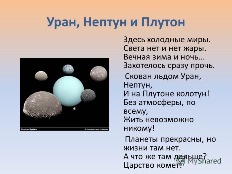 Уран, Нептун и Плутон Здесь холодные миры. Света нет и нет жары. Вечная зима и ночь... Захотелось сразу прочь. Скован льдом Уран, Нептун, И на Плутоне колотун! Без атмосферы, по всему, Жить невозможно никому! Планеты прекрасны, но жизни там нет. А чт