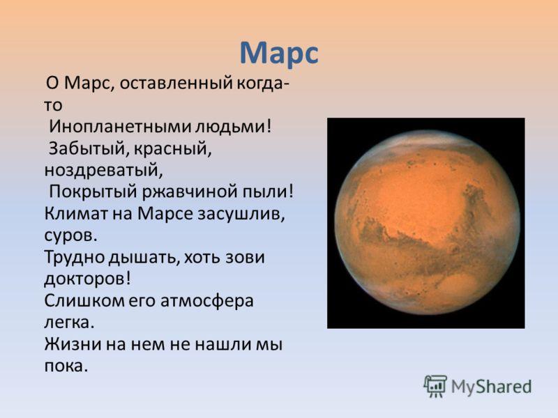 Марс О Марс, оставленный когда- то Инопланетными людьми! Забытый, красный, ноздреватый, Покрытый ржавчиной пыли! Климат на Марсе засушлив, суров. Трудно дышать, хоть зови докторов! Слишком его атмосфера легка. Жизни на нем не нашли мы пока.