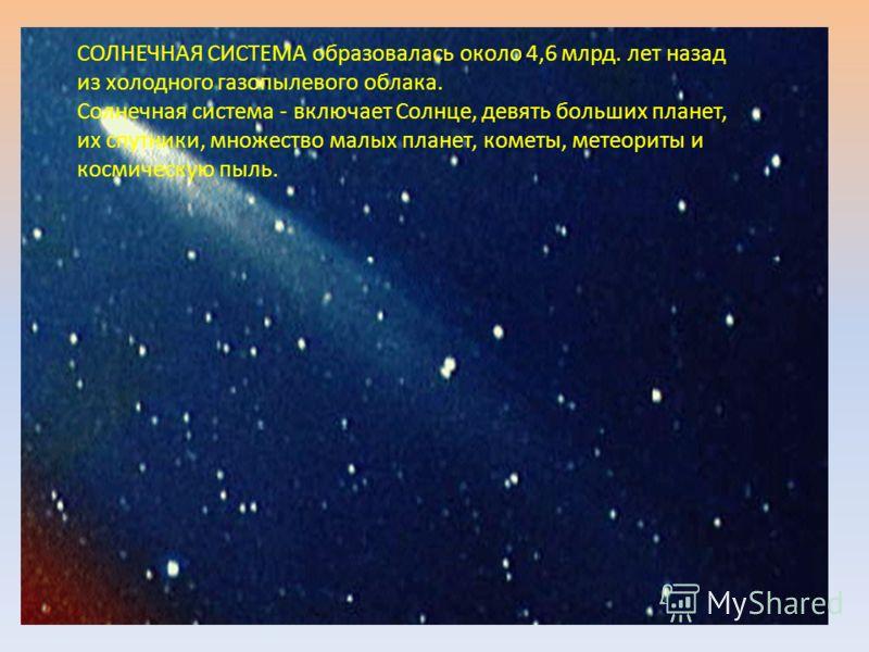 СОЛНЕЧНАЯ СИСТЕМА образовалась около 4,6 млрд. лет назад из холодного газопылевого облака. Солнечная система - включает Солнце, девять больших планет, их спутники, множество малых планет, кометы, метеориты и космическую пыль.