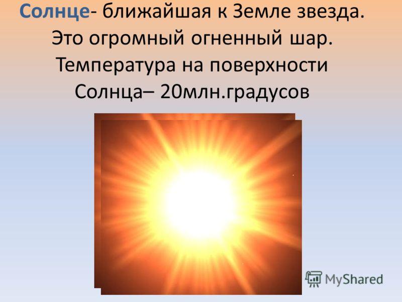 Солнце- ближайшая к Земле звезда. Это огромный огненный шар. Температура на поверхности Солнца– 20млн.градусов