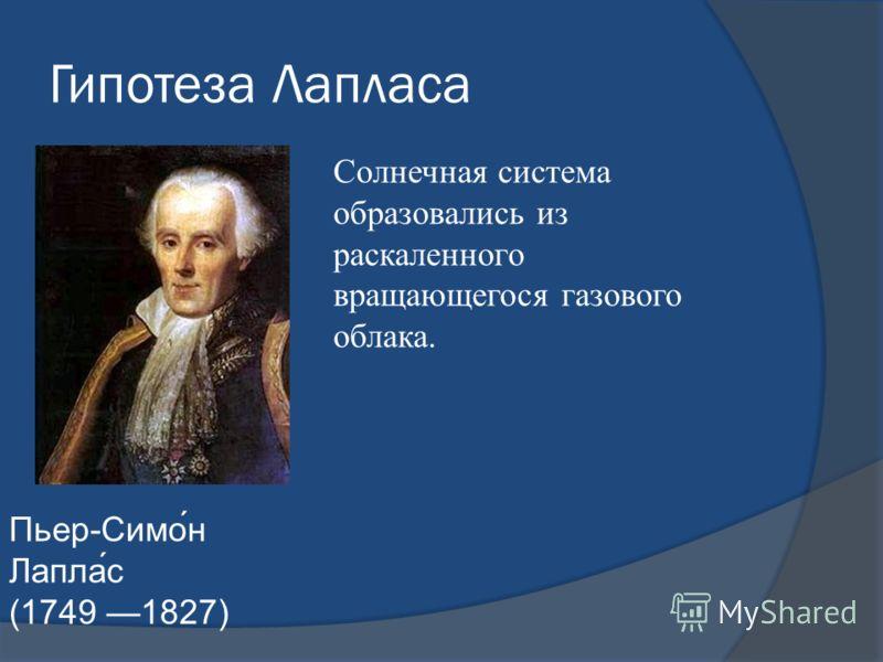 Гипотеза Лапласа Пьер-Симо́н Лапла́с (1749 1827) Солнечная система образовались из раскаленного вращающегося газового облака.