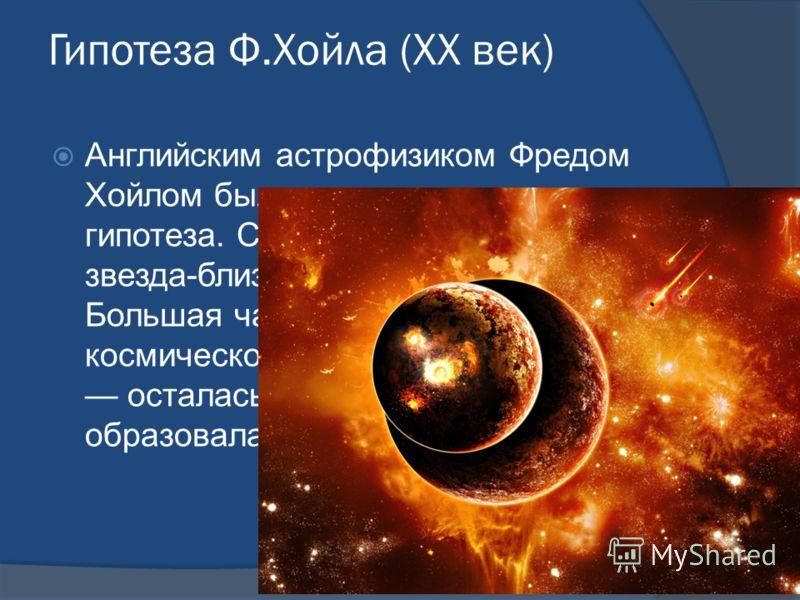 Гипотеза Ф.Хойла (XX век) Английским астрофизиком Фредом Хойлом была предложена своя гипотеза. Согласно ей у Солнца была звезда-близнец, которая взорвалась. Большая часть осколков унеслась в космическое пространство, меньшая осталась на орбите Солнца