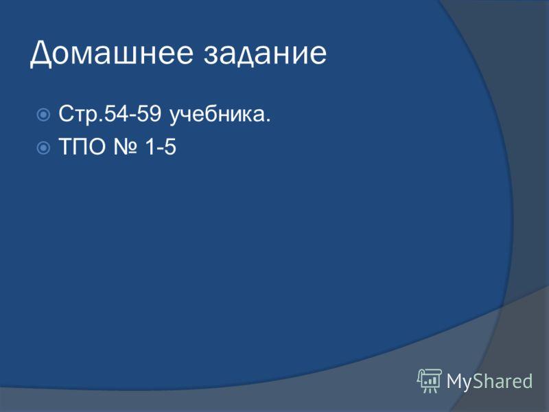 Домашнее задание Стр.54-59 учебника. ТПО 1-5