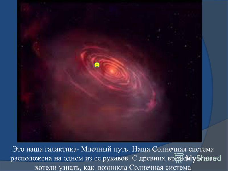 Это наша галактика- Млечный путь. Наша Солнечная система расположена на одном из ее рукавов. С древних времен ученые хотели узнать, как возникла Солнечная система