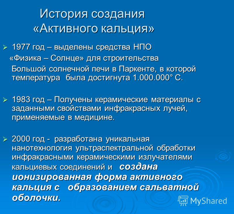 История создания «Активного кальция» 1977 год – выделены средства НПО 1977 год – выделены средства НПО «Физика – Солнце» для строительства «Физика – Солнце» для строительства Большой солнечной печи в Паркенте, в которой температура была достигнута 1.