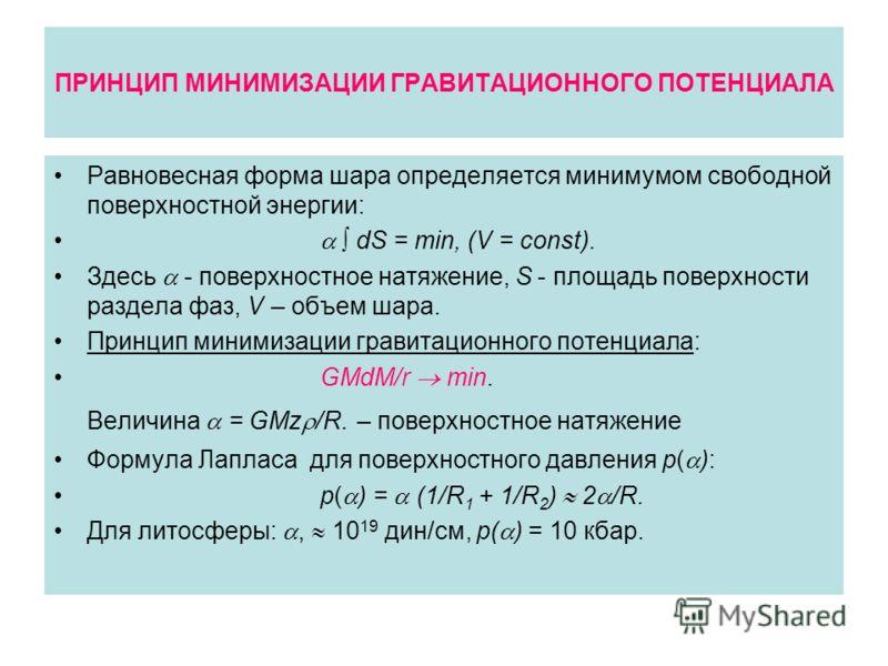 ПРИНЦИП МИНИМИЗАЦИИ ГРАВИТАЦИОННОГО ПОТЕНЦИАЛА Равновесная форма шара определяется минимумом свободной поверхностной энергии: dS = min, (V = const). Здесь - поверхностное натяжение, S - площадь поверхности раздела фаз, V – объем шара. Принцип минимиз
