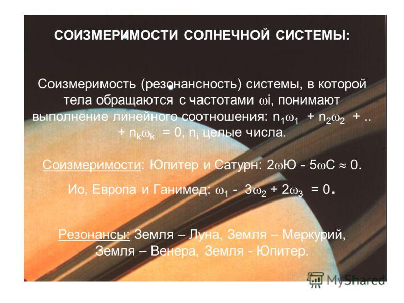 СОИЗМЕРИМОСТИ СОЛНЕЧНОЙ СИСТЕМЫ: Соизмеримость (резонансность) системы, в которой тела обращаются с частотами i, понимают выполнение линейного соотношения: n 1 1 + n 2 2 +.. + n k k = 0, n i целые числа. Соизмеримости: Юпитер и Сатурн: 2 Ю - 5 С 0. И