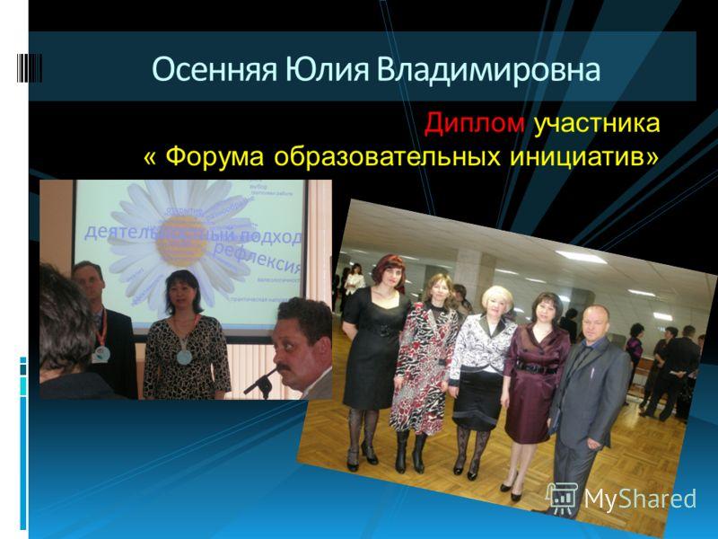 Осенняя Юлия Владимировна Диплом участника « Форума образовательных инициатив»