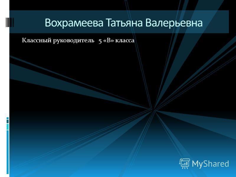 Классный руководитель 5 «В» класса Вохрамеева Татьяна Валерьевна