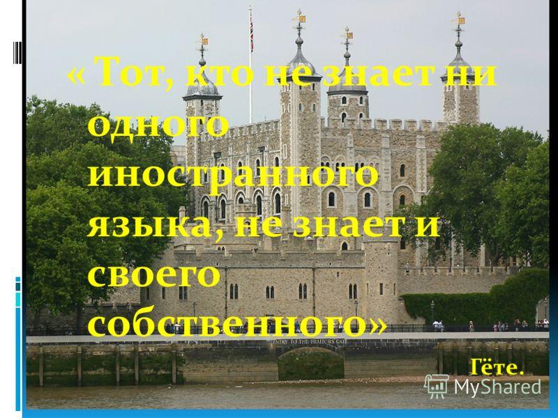 « Тот, кто не знает ни одного иностранного языка, не знает и своего собственного» Гёте.