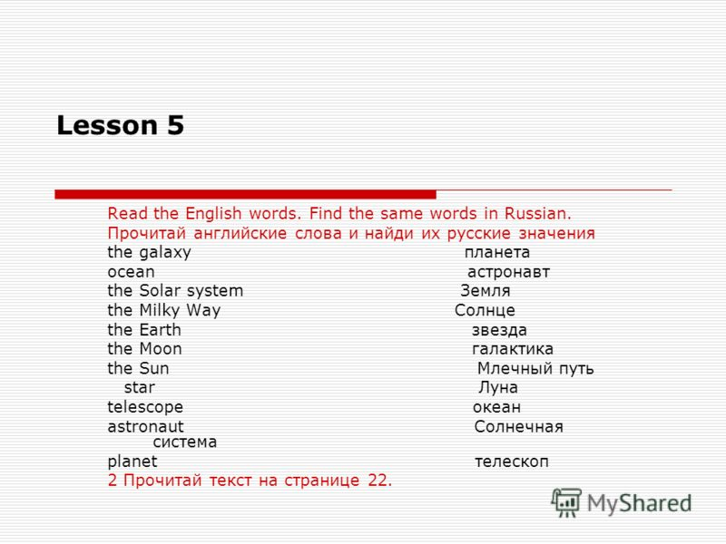 Lesson 5 Read the English words. Find the same words in Russian. Прочитай английские слова и найди их русские значения the galaxy планета ocean астронавт the Solar system Земля the Milky Way Солнце the Earth звезда the Moon галактика the Sun Млечный