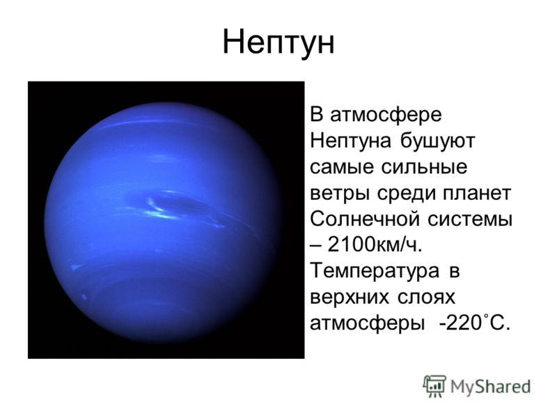 Нептун В атмосфере Нептуна бушуют самые сильные ветры среди планет Солнечной системы – 2100км/ч. Температура в верхних слоях атмосферы -220˚С.