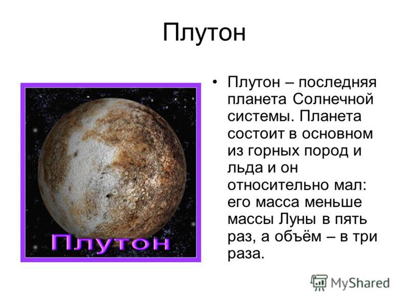 Плутон Плутон – последняя планета Солнечной системы. Планета состоит в основном из горных пород и льда и он относительно мал: его масса меньше массы Луны в пять раз, а объём – в три раза.