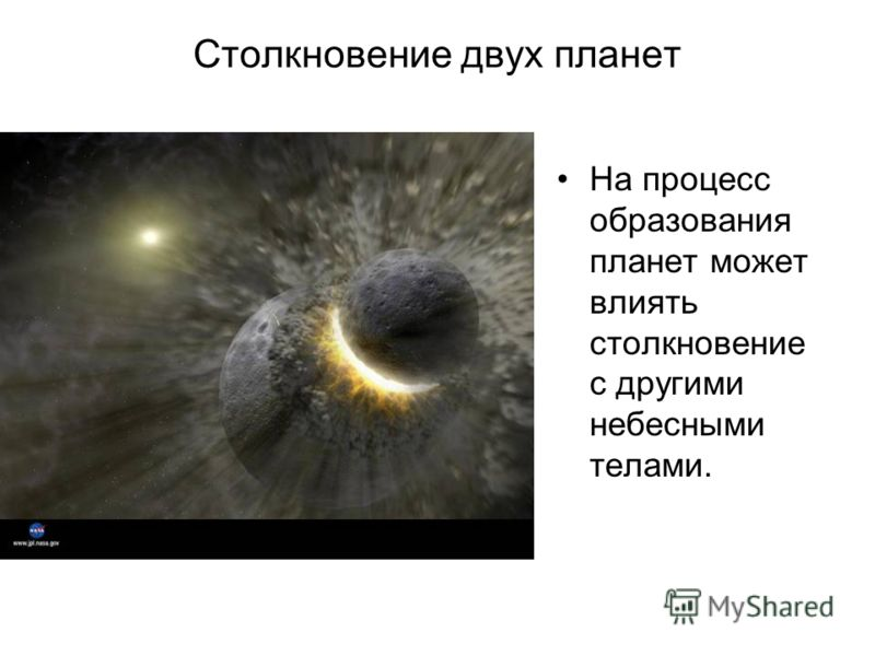 Столкновение двух планет На процесс образования планет может влиять столкновение с другими небесными телами.