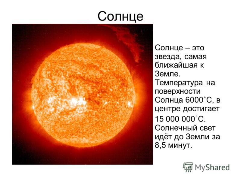 Солнце Солнце – это звезда, самая ближайшая к Земле. Температура на поверхности Солнца 6000˚С, в центре достигает 15 000 000˚С. Солнечный свет идёт до Земли за 8,5 минут.
