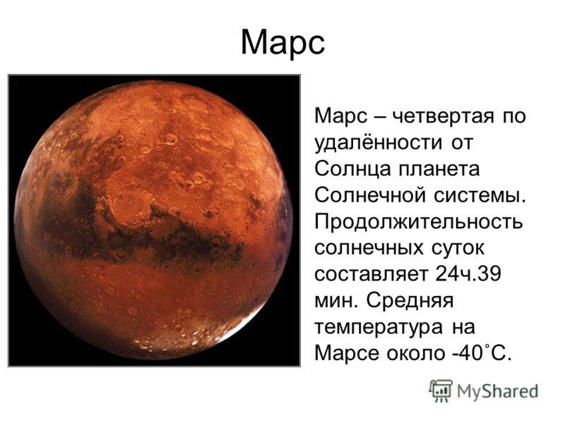 Марс Марс – четвертая по удалённости от Солнца планета Солнечной системы. Продолжительность солнечных суток составляет 24ч.39 мин. Средняя температура на Марсе около -40˚С.