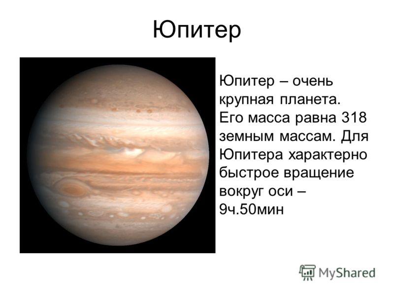 Юпитер Юпитер – очень крупная планета. Его масса равна 318 земным массам. Для Юпитера характерно быстрое вращение вокруг оси – 9ч.50мин
