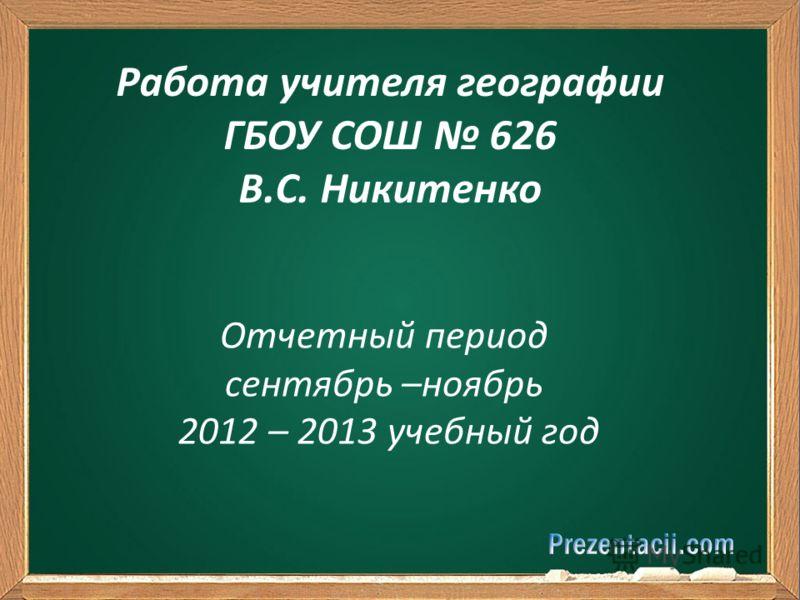 Отчетный период сентябрь –ноябрь 2012 – 2013 учебный год Работа учителя географии ГБОУ СОШ 626 В.С. Никитенко
