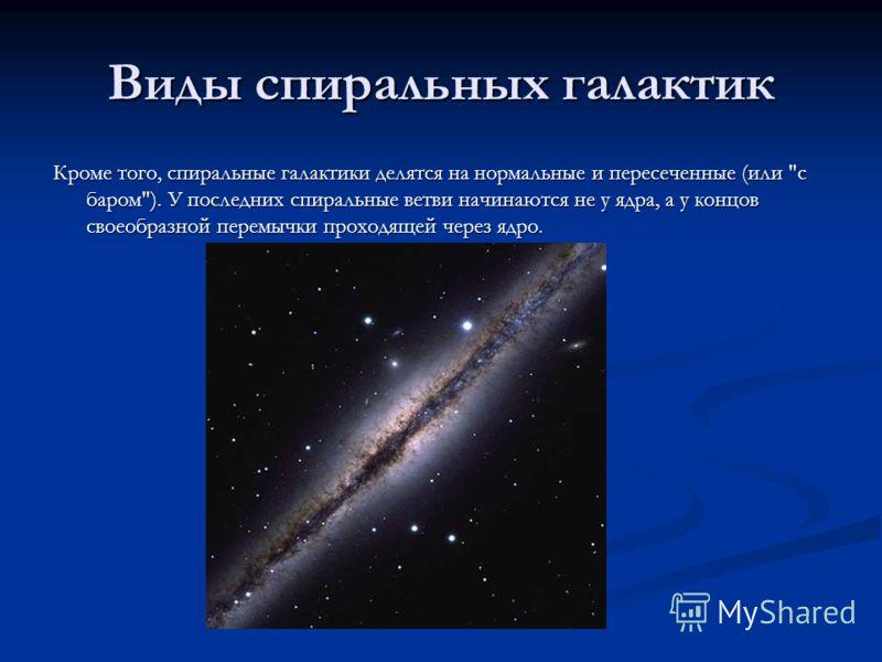 Виды спиральных галактик Кроме того, спиральные галактики делятся на нормальные и пересеченные (или с баром). У последних спиральные ветви начинаются не у ядра, а у концов своеобразной перемычки проходящей через ядро.