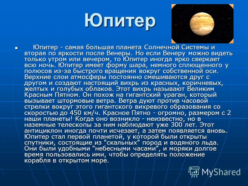 Юпитер Юпитер - самая большая планета Солнечной Системы и вторая по яркости после Венеры. Но если Венеру можно видеть только утром или вечером, то Юпитер иногда ярко сверкает всю ночь. Юпитер имеет форму шара, немного сплющенного у полюсов из-за быст