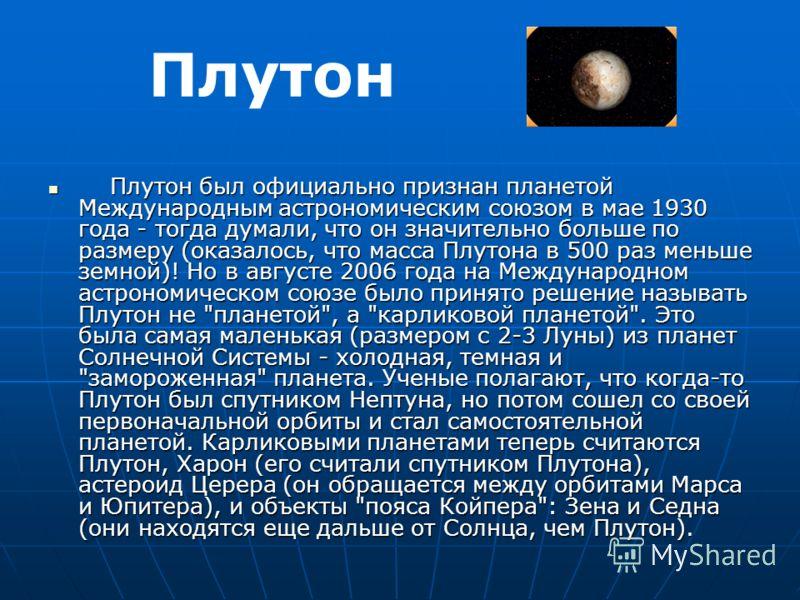 Плутон был официально признан планетой Международным астрономическим союзом в мае 1930 года - тогда думали, что он значительно больше по размеру (оказалось, что масса Плутона в 500 раз меньше земной)! Но в августе 2006 года на Международном астрономи