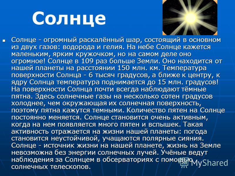 Солнце - огромный раскалённый шар, состоящий в основном из двух газов: водорода и гелия. На небе Солнце кажется маленьким, ярким кружочком, но на самом деле оно огромное! Солнце в 109 раз больше Земли. Оно находится от нашей планеты на расстоянии 150