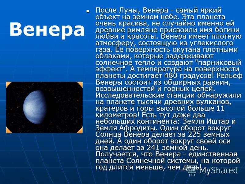 После Луны, Венера - самый яркий объект на земном небе. Эта планета очень красива, не случайно именно ей древние римляне присвоили имя богини любви и красоты. Венера имеет плотную атмосферу, состоящую из углекислого газа. Ее поверхность окутана плотн