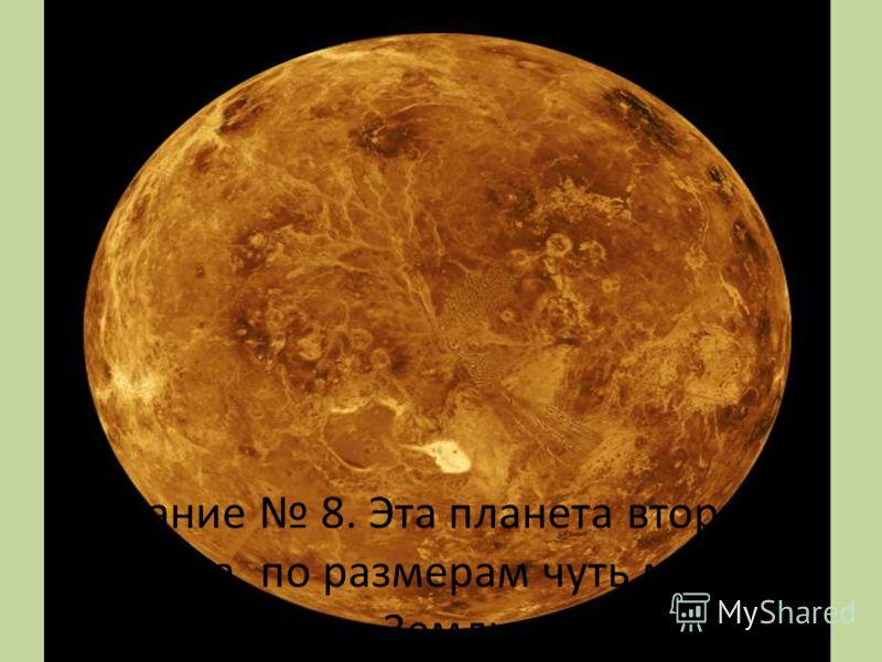 Задание 8. Эта планета вторая от солнца, по размерам чуть меньше Земли