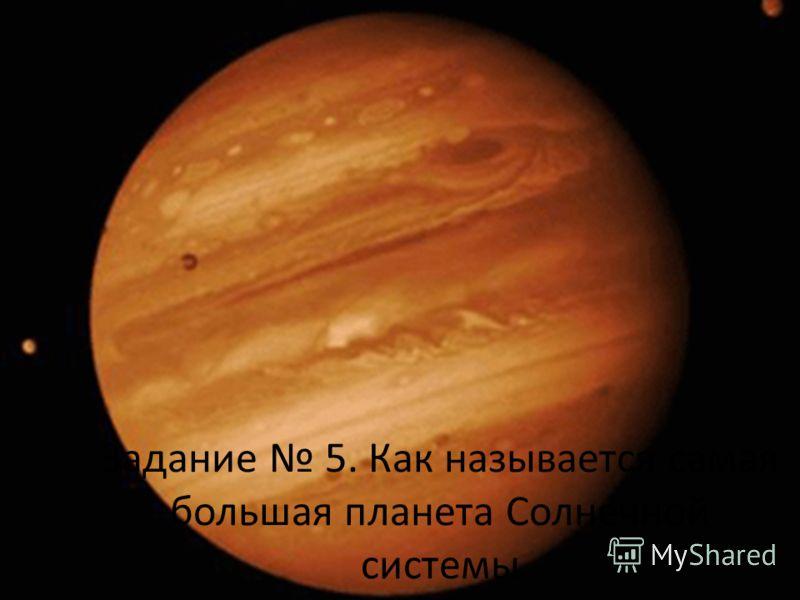 Задание 5. Как называется самая большая планета Солнечной системы
