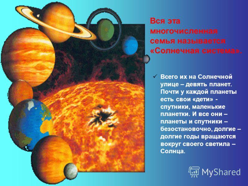 Вся эта многочисленная семья называется «Солнечная система». Всего их на Солнечной улице – девять планет. Почти у каждой планеты есть свои «дети» - спутники, маленькие планетки. И все они – планеты и спутники – безостановочно, долгие – долгие годы вр