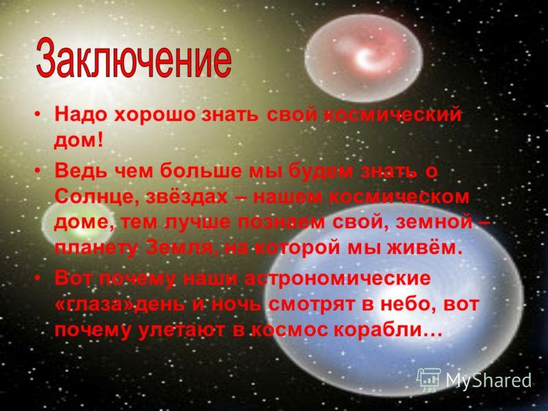 Надо хорошо знать свой космический дом! Ведь чем больше мы будем знать о Солнце, звёздах – нашем космическом доме, тем лучше познаем свой, земной – планету Земля, на которой мы живём. Вот почему наши астрономические «глаза»день и ночь смотрят в небо,