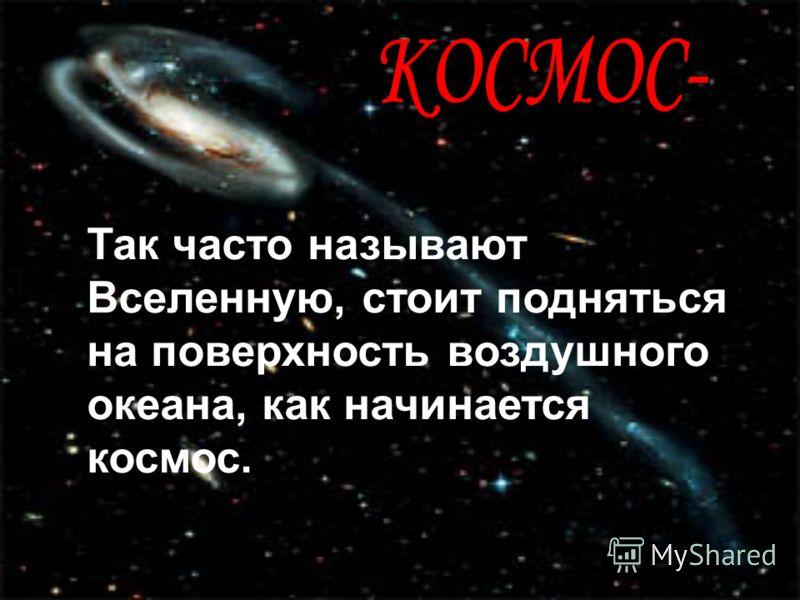 Так часто называют Вселенную, стоит подняться на поверхность воздушного океана, как начинается космос.