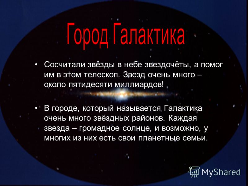 Сосчитали звёзды в небе звездочёты, а помог им в этом телескоп. Звезд очень много – около пятидесяти миллиардов! В городе, который называется Галактика очень много звёздных районов. Каждая звезда – громадное солнце, и возможно, у многих из них есть с