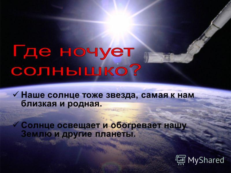 Наше солнце тоже звезда, самая к нам близкая и родная. Солнце освещает и обогревает нашу Землю и другие планеты.