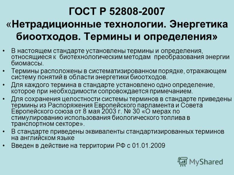 ГОСТ Р 52808-2007 «Нетрадиционные технологии. Энергетика биоотходов. Термины и определения» В настоящем стандарте установлены термины и определения, относящиеся к биотехнологическим методам преобразования энергии биомассы. Термины расположены в систе