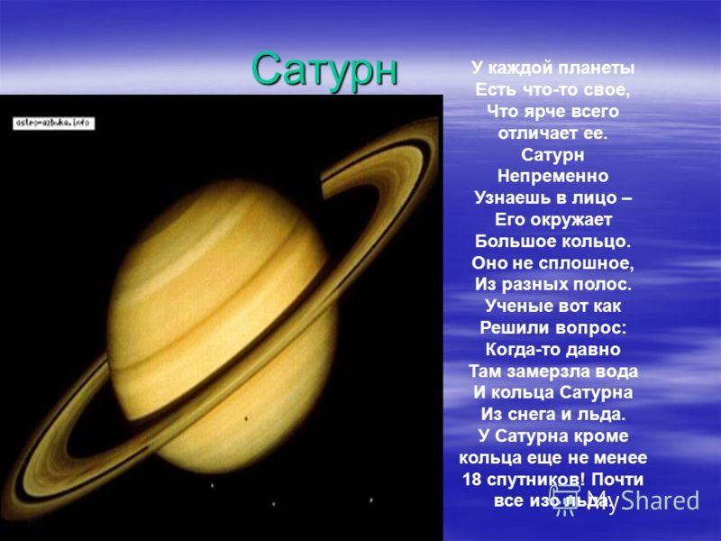 Сатурн У каждой планеты Есть что-то свое, Что ярче всего отличает ее. Сатурн Непременно Узнаешь в лицо – Его окружает Большое кольцо. Оно не сплошное, Из разных полос. Ученые вот как Решили вопрос: Когда-то давно Там замерзла вода И кольца Сатурна Из