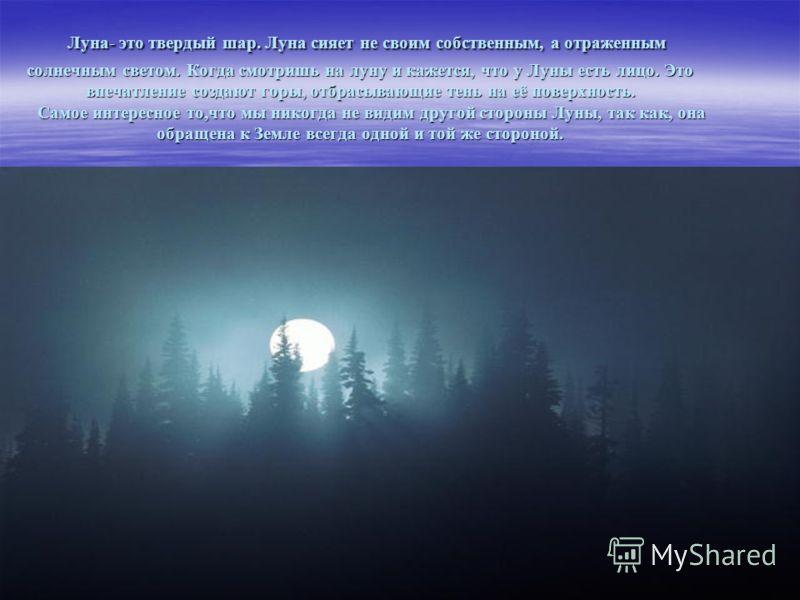 Луна- это твердый шар. Луна сияет не своим собственным, а отраженным солнечным светом. Когда смотришь на луну и кажется, что у Луны есть лицо. Это впечатление создают горы, отбрасывающие тень на её поверхность. Самое интересное то,что мы никогда не в