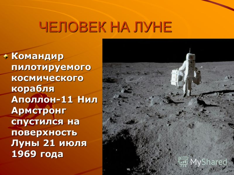 ЧЕЛОВЕК НА ЛУНЕ Командир пилотируемого космического корабля Аполлон-11 Нил Армстронг спустился на поверхность Луны 21 июля 1969 года